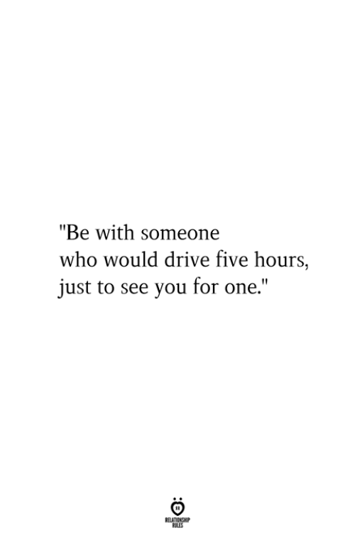 """Drive, Who, and One: """"Be with someone  who would drive five hours,  just to see you for one.""""  RELATIONSHIP  ES"""