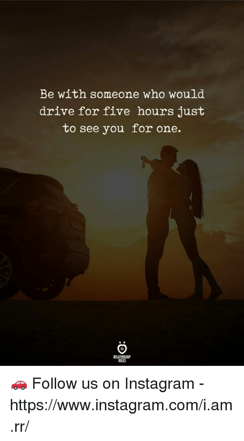 Instagram, Drive, and Com: Be with someone who would  drive for five hours just  to see you for one.  RELATIONGH 🚗  Follow us on Instagram - https://www.instagram.com/i.am.rr/
