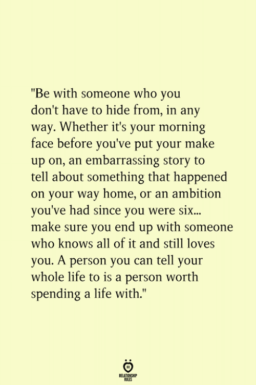 "Life, Home, and Ambition: ""Be with someone who you  don't have to hide from, in any  way. Whether it's your morning  face before you've put your make  up on, an embarrassing story to  tell about something that happened  on your way home, or an ambition  you've had since you were si...  make sure you end up with someone  who knows all of it and still loves  you. A person you can tell your  whole life to is a person worth  spending a life with.""  RELATIONSHIP  ES"