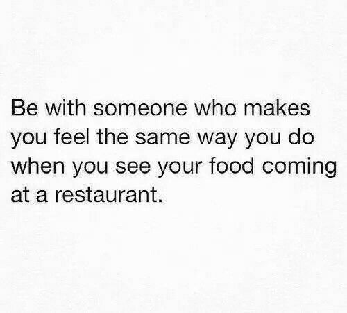 Food, Restaurant, and Who: Be with someone  you feel the same way you do  when you see your food coming  at a restaurant.  who makes