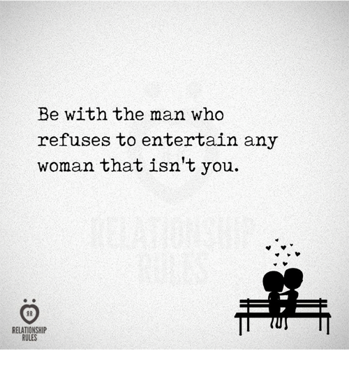 Who, Man, and Woman: Be with the man who  refuses to entertain any  woman that isn't you.  RELATIONSHIP  RULES