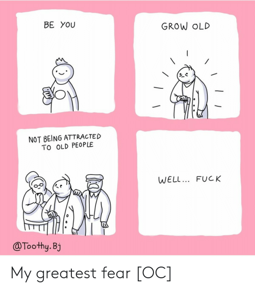 Old People, Fuck, and Old: BE YOU  GROW OLD  NOT BEING ATTRACTED  TO OLD PEOPLE  WELL.. FUCK  @Toothy.Bj My greatest fear [OC]