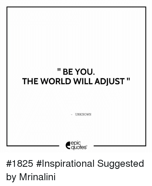 Epic Quotes BE YOU THE WORLD WILL ADJUST II UNKNOWN Epic Quotes #1825  Epic Quotes