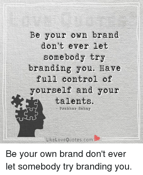 Be Your Own Brand Don't Ever Let Somebody Try Branding You Have