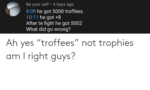 """Fight, Got, and Yes: Be your self • 4 days ago  8:09 he got 5000 troffees  10:11 he got +8  After te fight he got 5002  What did go wrong? Ah yes """"troffees"""" not trophies am I right guys?"""