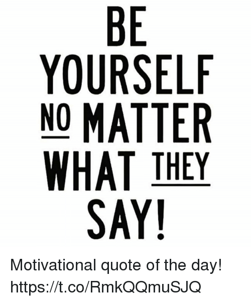 BE YOURSELF NO MATTER WHAT THEY SAY 60 Motivational Quote Of The Day Mesmerizing Quote Of The Day