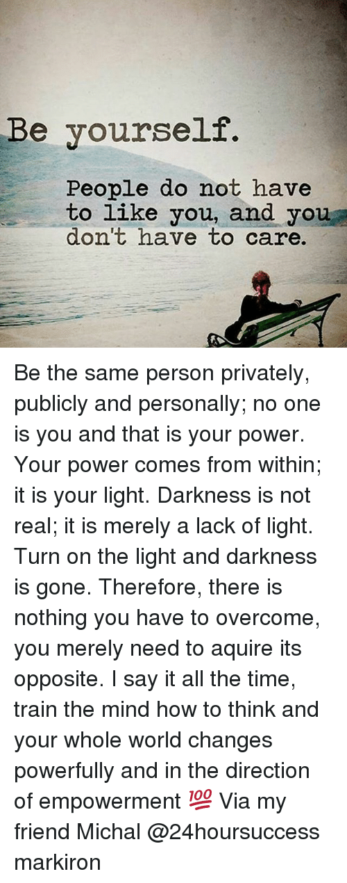 Memes, 🤖, and Powers: Be yourself.  People do not have  to like you, and you  don't have to care. Be the same person privately, publicly and personally; no one is you and that is your power. Your power comes from within; it is your light. Darkness is not real; it is merely a lack of light. Turn on the light and darkness is gone. Therefore, there is nothing you have to overcome, you merely need to aquire its opposite. I say it all the time, train the mind how to think and your whole world changes powerfully and in the direction of empowerment 💯 Via my friend Michal @24hoursuccess markiron