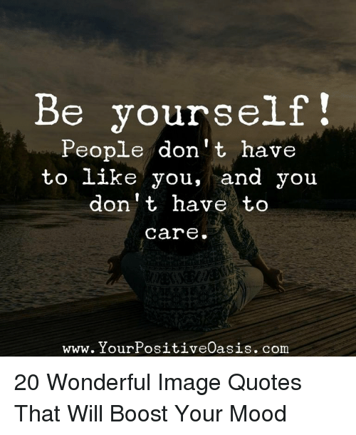 Be Yourself People Dont Have To Like You And You Dont Have To Care