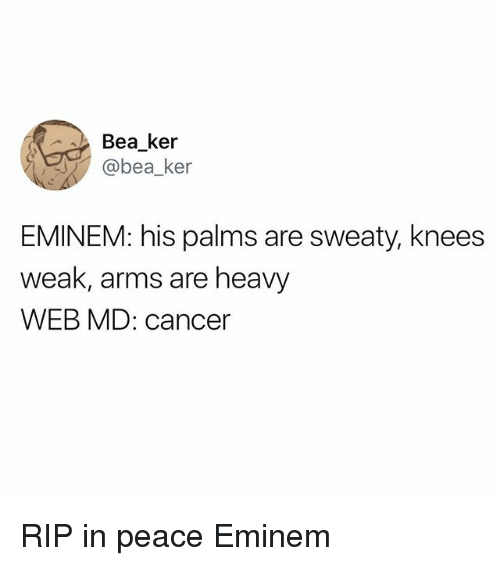 Eminem, Funny, and Cancer: Bea ker  @bea_ker  EMINEM: his palms are sweaty, knees  weak, arms are heavy  WEB MD: cancer RIP in peace Eminem