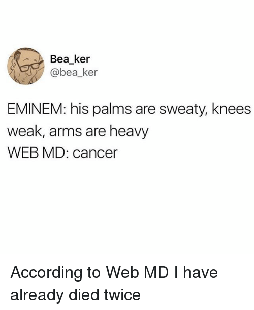 Eminem, Cancer, and Relatable: Bea_ker  @bea_ker  EMINEM: his palms are sweaty, knees  weak, arms are heavy  WEB MD: cancer According to Web MD I have already died twice