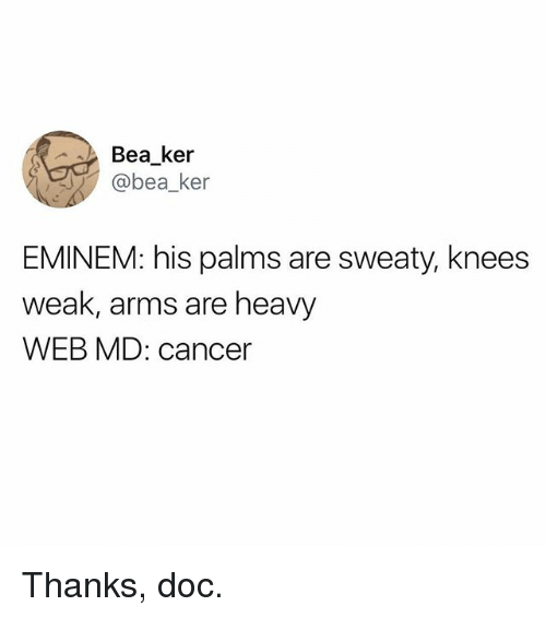 Eminem, Memes, and Cancer: Bea_ker  @bea_ker  EMINEM: his palms are sweaty, knees  weak, arms are heavy  WEB MD: cancer Thanks, doc.