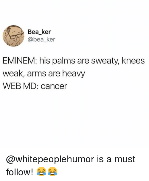 Eminem, Memes, and Cancer: Bea_ker  @bea_ker  EMINEM: his palms are sweaty, knees  weak, arms are heavy  WEB MD: cancer @whitepeoplehumor is a must follow! 😂😂