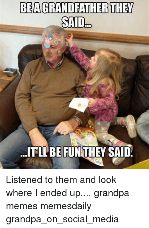 bea they said itllbefunthey said listened to them and look 9371373 ✅ 25 best memes about grandpa meme grandpa memes,Grandpa Memes