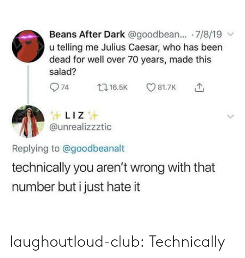 Club, Tumblr, and Blog: Beans After Dark @goodbean.... 7/8/19  u telling me Julius Caesar, who has been  dead for well over 70 years, made this  salad?  74  81.7K  t16.5K  LIZ  @unrealizzztic  Replying to@goodbeanalt  technically you aren't wrong with that  number but i just hate it laughoutloud-club:  Technically