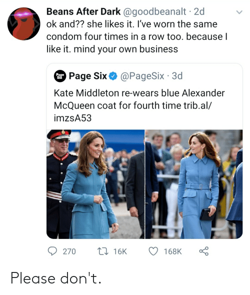Condom, Blue, and Business: Beans After Dark @goodbeanalt 2d  ok and?? she likes it. I've worn the same  condom four times in a row too. because l  like it. mind your own business  Page Six  @PageSix 3d  Page  Six  Kate Middleton re-wears blue Alexander  McQueen coat for fourth time trib.al/  imzsA53  L 16K  270  168K Please don't.