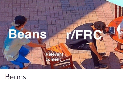 Content, Fro, and Relevent: Beans r/FRO  Relevent  content Beans