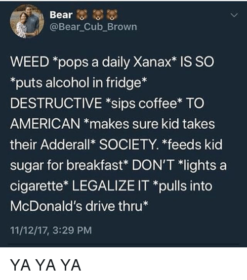 """McDonalds, Memes, and Weed: Bear  @Bear Cub Brown  WEED *pops a daily Xanax* IS SO  puts alcohol in fridge*  DESTRUCTIVE *sips coffee* TO  AMERICAN *makes sure kid takes  their Adderall* SOCIETY. *feeds kid  sugar for breakfast"""" DON'T *lights a  cigarette* LEGALIZE IT *pulls into  McDonald's drive thru*  11/12/17, 3:29 PM YA YA YA"""