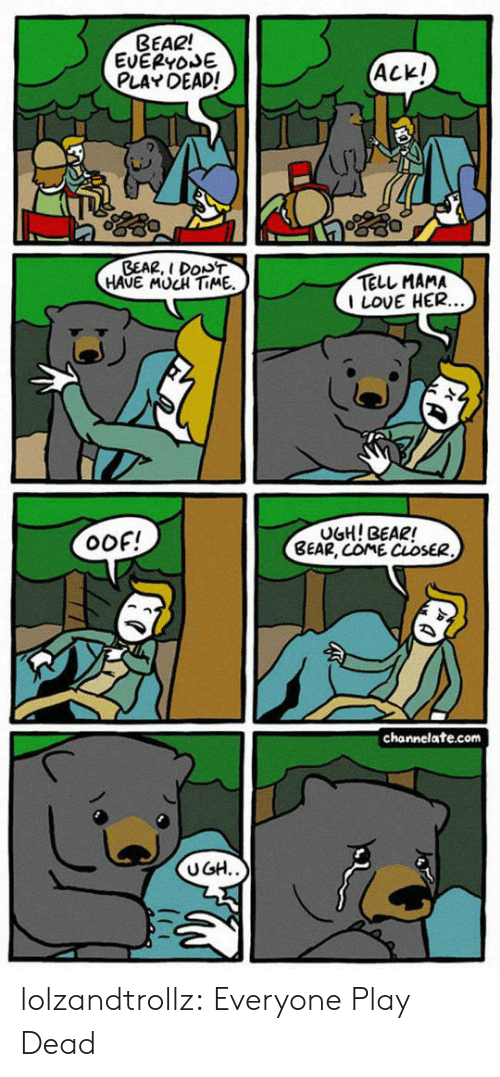 Love, Tumblr, and Bear: BEAR!  EVEPYOE  PLAY DEAD!  ACKI  GEAR, I DON'T  HAUE MUCH TIME  TELL MAMA  I LOVE HER  OOF!  UGH! BEAR!  BEAR, COME CLOSER  channelate.com  UGH lolzandtrollz:  Everyone Play Dead