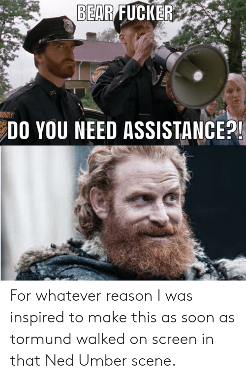 Soon..., Bear, and Reason: BEAR FUCKER  BURY  DO YOU NEED ASSISTANCE? For whatever reason I was inspired to make this as soon as tormund walked on screen in that Ned Umber scene.
