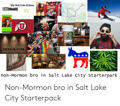 "College, Funny, and Starbucks: Bear River  89  Almy  UINTA  ONT  The Salt Lake Tribune  126  OEvanston  39  134 Ogden  Ulinta  Wabsatch  Asp  City Weekly  ARTIL WENd  Roy  150)  21h 28 min  94.3 miles  84  Clearfield  SALT LAKE  FREE  Layton  Henefer  15  Écho  Antelope  Island  15  Coalville  PALE ALE  Bountiful  67  UINTA  65  WESTMINSTER  Bottles  (150  80  A 1h 40 min  Matthew Lilard  Michael Goorian  Annabeth Gish  A 1h 19 min  COLLEGE  SLC PunK  83.4 miles  304  215  Park City  190  Kamas  248  la  West Jordan  150)  32  O Twin Peaks  Sandy  154  ele  Heber City  15  Timber Lakes  ט  Jahn Hughes meets Sid and Nancy""  ""Sharp funny and relentlessly in your facel""  enthonanIATIES  PROHIBITION  Refined Cocktails 8 Cuisine  non-Mormon bro in Salt Lake City Starterpark  STARBUCKS Non-Mormon bro in Salt Lake City Starterpack"