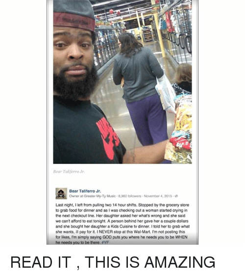 Crying, Food, and God: Bear Taliferro Jr.  Bear Taliferro Jr.  Owner at Greater MyTy Music 8,060 followers. November 4, 2015.  Last night, I left from pulling two 14 hour shifts. Stopped by the grocery store  to grab food for dinner and as I was checking out a woman started crying in  the next checkout line. Her daughter asked her what's wrong and she said  we can't afford to eat tonight. A person behind her gave her a couple dollars  and she bought her daughter a Kids Cuisine tv dinner. I told her to grab what  she wants, ill pay for it. INEVER stop at this Wal-Mart. Im not posting this  for likes, I'm simply saying GOD puts you where he needs you to be WHEN  he needs you to be there, YF READ IT , THIS IS AMAZING