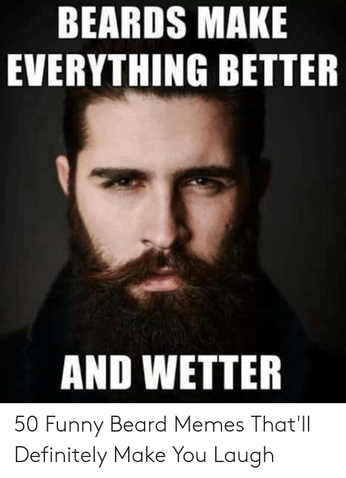 Beards Make Everything Better And Wetter 50 Funny Beard Memes That
