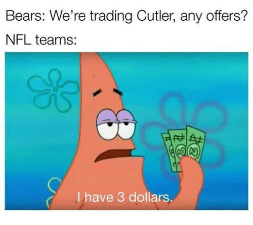 Memes, Bear, and Bears: Bears: We're trading Cutler, any offers?  NFL teams:  I have 3 dollars.