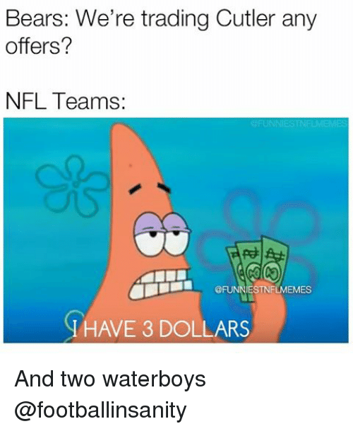 Nfl, Bear, and Bears: Bears: We're trading Cutler any  offers?  NFL Teams:  NESTNi  N HAVE 3 DOLLARS And two waterboys @footballinsanity
