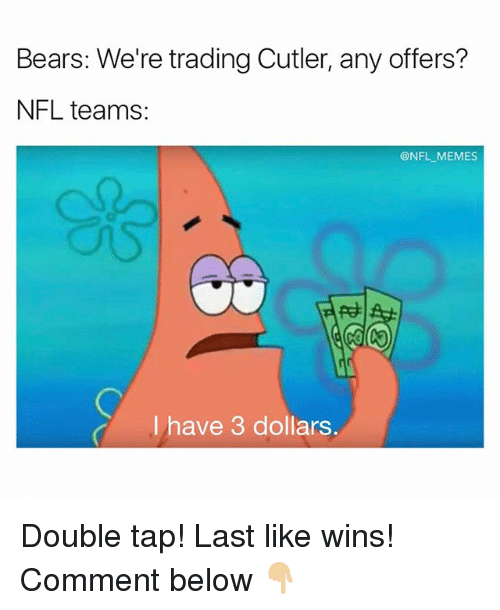 Memes, Nfl, and Bears: Bears: We're trading Cutler, any offers?  NFL teams  @NFL MEMES  I have 3 dollars Double tap! Last like wins! Comment below 👇🏼