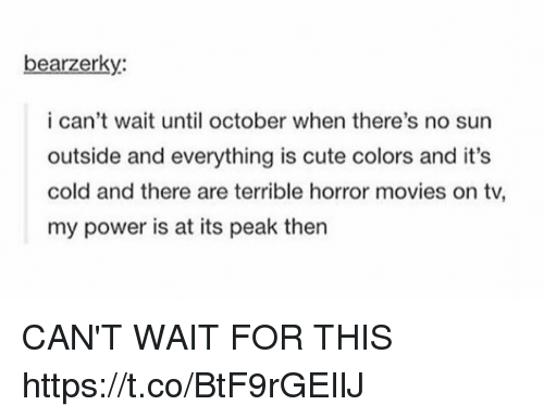 Cute, Memes, and Movies: bearzerky:  i can't wait until october when there's no sun  outside and everything is cute colors and it's  cold and there are terrible horror movies on tv,  my power is at its peak then CAN'T WAIT FOR THIS https://t.co/BtF9rGEIlJ