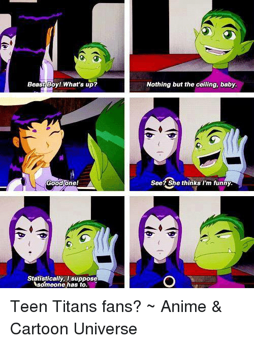 Memes, Titanic, and Teen Titans: Beast Boy! What's up?  Good one!  Statistically, I suppose  someone has to.  Nothing but the ceiling, baby.  See? She thinks I'm funny. Teen Titans fans?  ~ Anime & Cartoon Universe