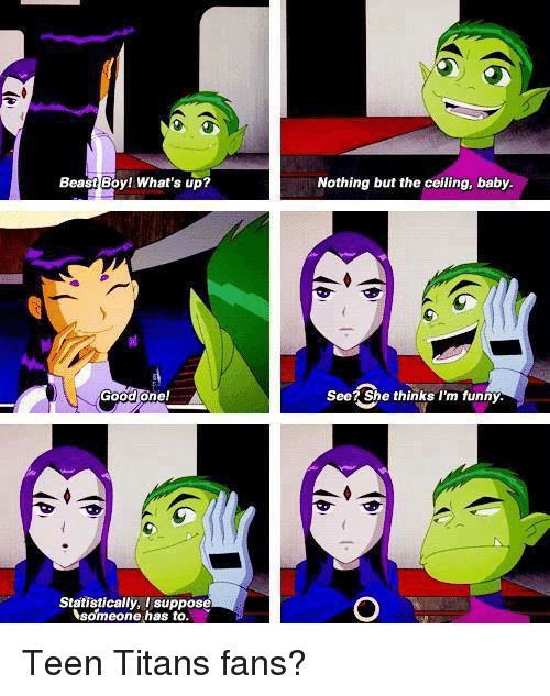 Memes, Titanic, and Teen Titans: Beast Boyl What's up?  Good one!  Statistically, I suppose  someone has to.  Nothing but the ceiling, baby.  See? She thinks I'm funny. Teen Titans fans?