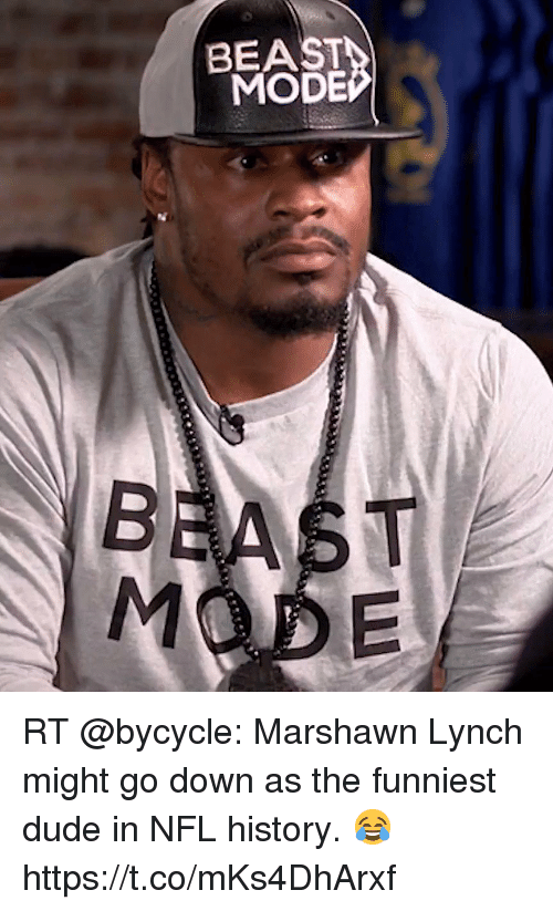 Dude, Marshawn Lynch, and Nfl: BEAST  MODE RT @bycycle: Marshawn Lynch might go down as the funniest dude in NFL history. 😂 https://t.co/mKs4DhArxf
