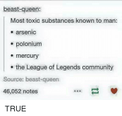 Community, League of Legends, and True: beast-queen:  Most toxic substances known to man:  arsenic  polonium  mercury  the League of Legends community  Source: beast-queen  46,052 notes TRUE