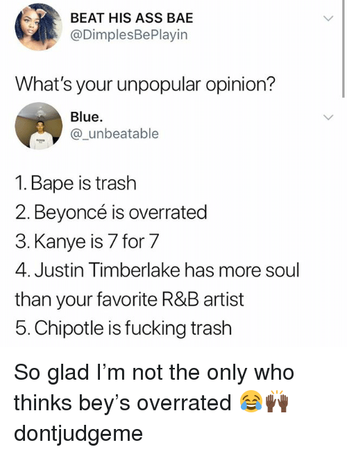 Ass, Bae, and Beyonce: BEAT HIS ASS BAE  @DimplesBePlayin  What's your unpopular opinion?  Blue.  @_unbeatable  1. Bape is trash  2. Beyoncé is overrated  3. Kanye is 7 for 7  4. Justin Timberlake has more soul  than your favorite R&B artist  5. Chipotle is fucking trash So glad I'm not the only who thinks bey's overrated 😂🙌🏿 dontjudgeme