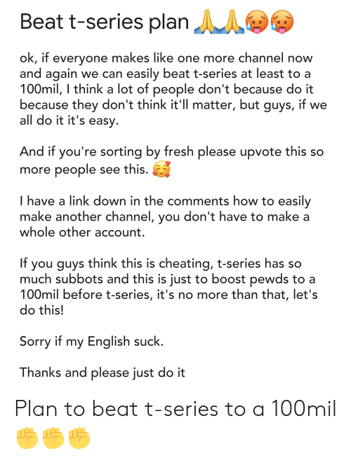 Cheating, Fresh, and Just Do It: Beat t-series plan  ok, if everyone makes like one more channel now  and again we can easily beat t-series at least toa  100mil, I think a lot of people don't because do it  because they don't think it'Il matter, but guys, if we  all do it it's easy  And if you're sorting by fresh please upvote this so  more people see this.  I have a link down in the comments how to easily  make another channel, you don't have to make a  whole other account.  If you guys think this is cheating, t-series has so  much subbots and this is iust to boost pewds to a  100mil before t-series, it's no more than that, let's  do this!  Sorry if my English suck  Thanks and please just do it Plan to beat t-series to a 100mil ✊✊✊