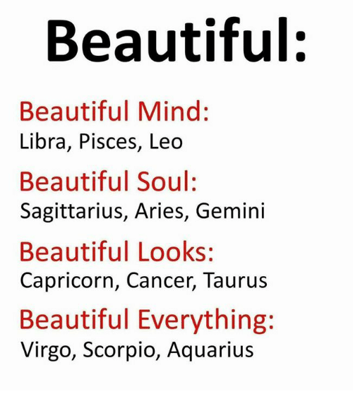Beautiful, Aquarius, and Aries: Beautiful:  Beautiful Mind:  Libra, Pisces, Leo  Beautiful Soul:  Sagittarius, Aries, Gemini  Beautiful Looks:  Capricorn, Cancer, Taurus  Beautiful Everything:  Virgo, Scorpio, Aquarius