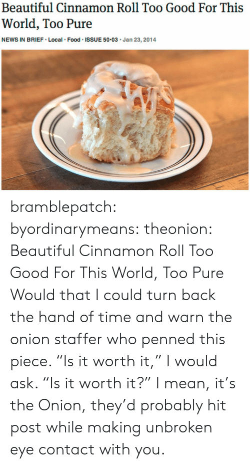 """Beautiful, Food, and News: Beautiful Cinnamon Roll Too Good For This  World, Too Pure  NEWS IN BRIEF Local Food ISSUE 50.03 Jan 23,2014 bramblepatch:  byordinarymeans:  theonion:  Beautiful Cinnamon Roll Too Good For This World, Too Pure  Would that I could turn back the hand of time and warn the onion staffer who penned this piece. """"Is it worth it,"""" I would ask. """"Is it worth it?""""   I mean, it's the Onion, they'd probably hit post while making unbroken eye contact with you."""