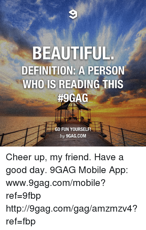 9gag, Beautiful, and Dank: BEAUTIFUL  DEFINITION: A PERSON  WHO IS READING THIS  #9GAG  GO FUN YOURSELF!  by 9GAG.COM Cheer up, my friend. Have a good day. 9GAG Mobile App: www.9gag.com/mobile?ref=9fbp  http://9gag.com/gag/amzmzv4?ref=fbp