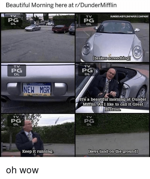 Beautiful, Memes, and Wow: Beautiful Morning here at r/DunderMifflin  ATV  TV  DUNDERMIFFLINPAPER.COMPANY  PG  DL  DL  brakes screeching  TV  TV  PG  DL  PG  DL  PLNNSYLVANA  NEW MGR  It's a beautiful、morningjat Dunder  Mifflin. As I like to call it Great  Bratton  -  TV  TV  PG  DL  PG  DL  Keep it running  [keys land on the ground] oh wow