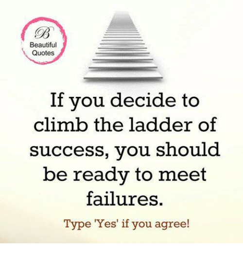 Climbing, Memes, and Failure: Beautiful  Quotes  If you decide to  climb the ladder of  success, you should  be ready to meet  failures.  Type Yes if you agree!