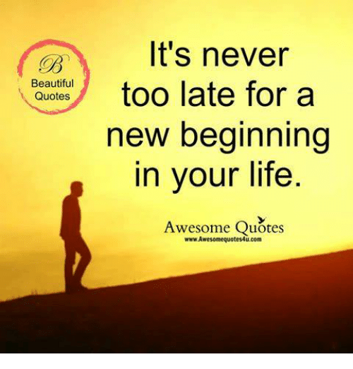Beautiful Quotes Its Never Too Late For A New Beginning In Your