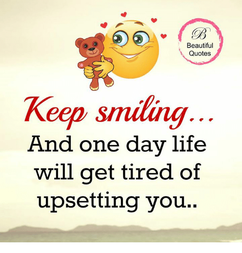 beautiful quotes keep smiling and one day life will get tired of