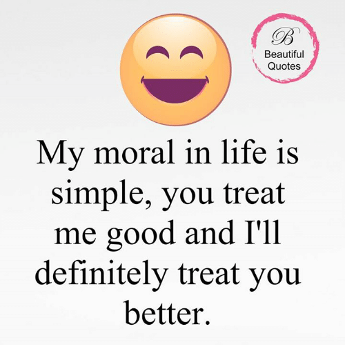 Beautiful Quotes My Moral In Life Is Simple You Treat Me Good And I