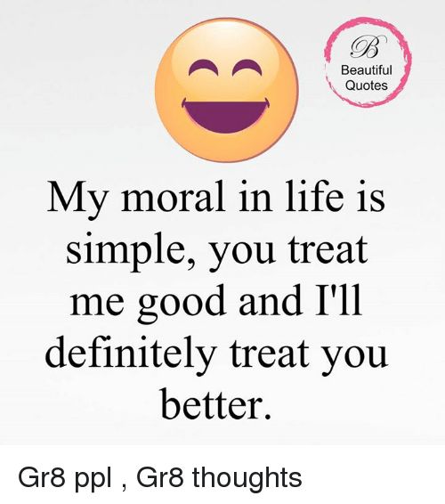 Beautiful Quotes My Moral In Life Is Simple You Treat Me Good And I Inspiration Beautiful Quote