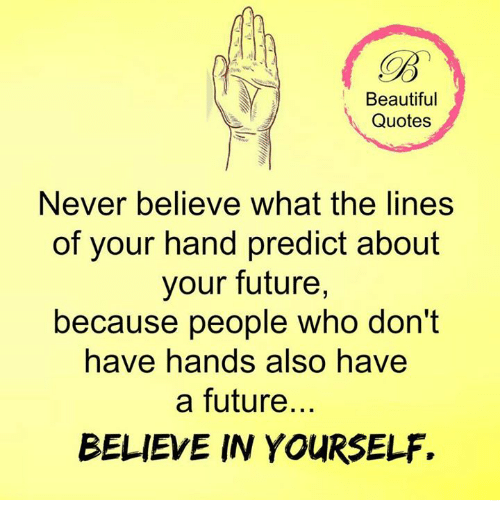 Beautiful, Future, and Memes: Beautiful  Quotes  Never believe what the lines  of your hand predict about  your future,  because people who don't  have hands also have  a future.  BELIEVE IN YOURSELF.