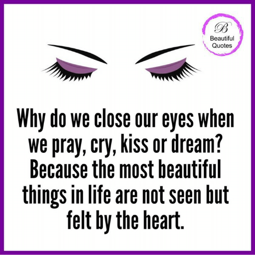 Beautiful Quotes Why Do We Close Our Eyes When We Pray Cry Kiss Or