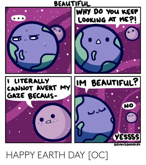 Beautiful, Earth, and Earth Day: BEAUTIFUL  WHY DO You KEEP  LOOKING AT ME?!  I LITERALLY  CANNOT AVERT MY  M BEAUTIFUL?  GAZE BECAUS-  NO  YESSSS  DENNISDOOOLEZ HAPPY EARTH DAY [OC]