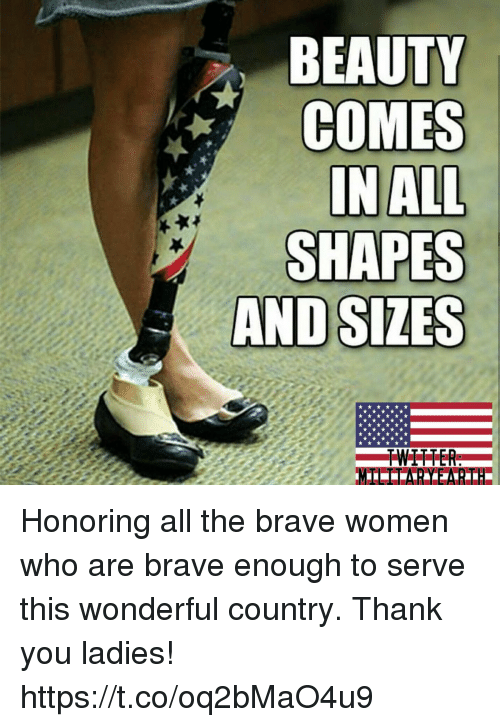 Memes, Thank You, and Brave: BEAUTY  COMES  IN ALL  SHAPES Honoring all the brave women who are brave enough to serve this wonderful country. Thank you ladies! https://t.co/oq2bMaO4u9