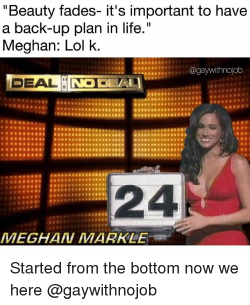 """Life, Lol, and Girl Memes: """"Beauty fades- it's important to have  a back-up plan in life.""""  Meghan: Lol k  DEAL  24  MEGHAN MARKLE Started from the bottom now we here @gaywithnojob"""